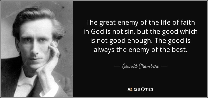 The great enemy of the life of faith in God is not sin, but the good which is not good enough. The good is always the enemy of the best. - Oswald Chambers