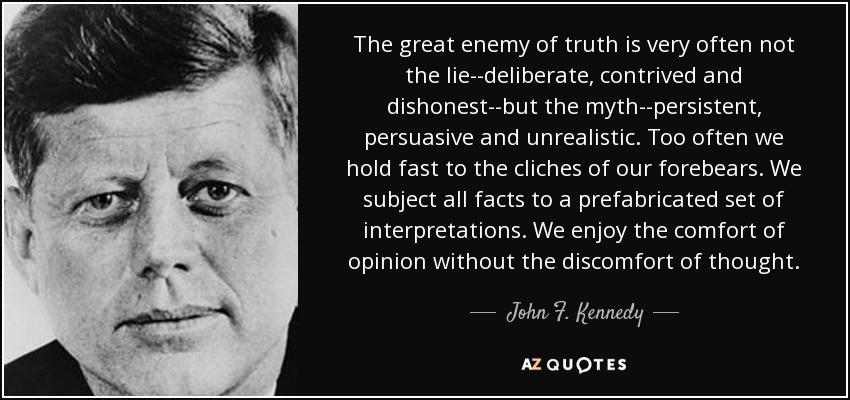 The great enemy of truth is very often not the lie--deliberate, contrived and dishonest--but the myth--persistent, persuasive and unrealistic. Too often we hold fast to the cliches of our forebears. We subject all facts to a prefabricated set of interpretations. We enjoy the comfort of opinion without the discomfort of thought. - John F. Kennedy