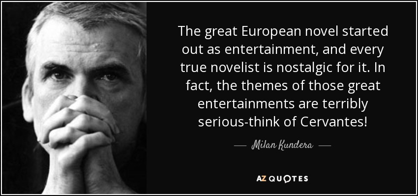 The great European novel started out as entertainment, and every true novelist is nostalgic for it. In fact, the themes of those great entertainments are terribly serious-think of Cervantes! - Milan Kundera