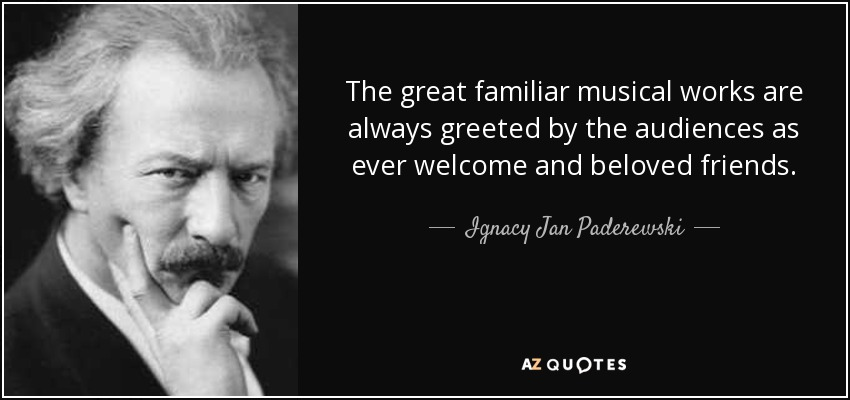 The great familiar musical works are always greeted by the audiences as ever welcome and beloved friends. - Ignacy Jan Paderewski