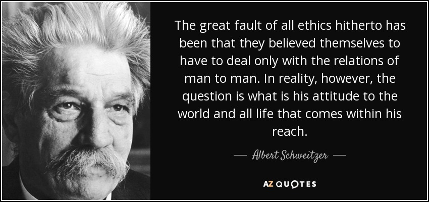 The great fault of all ethics hitherto has been that they believed themselves to have to deal only with the relations of man to man. In reality, however, the question is what is his attitude to the world and all life that comes within his reach. - Albert Schweitzer