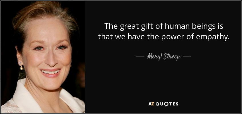 The great gift of human beings is that we have the power of empathy. - Meryl Streep