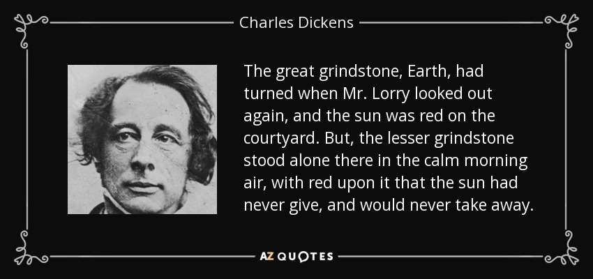 The great grindstone, Earth, had turned when Mr. Lorry looked out again, and the sun was red on the courtyard. But, the lesser grindstone stood alone there in the calm morning air, with red upon it that the sun had never give, and would never take away. - Charles Dickens