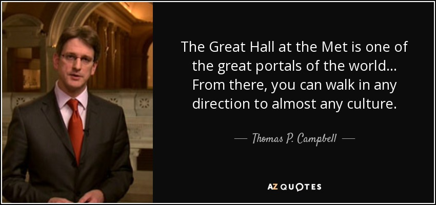 The Great Hall at the Met is one of the great portals of the world... From there, you can walk in any direction to almost any culture. - Thomas P. Campbell