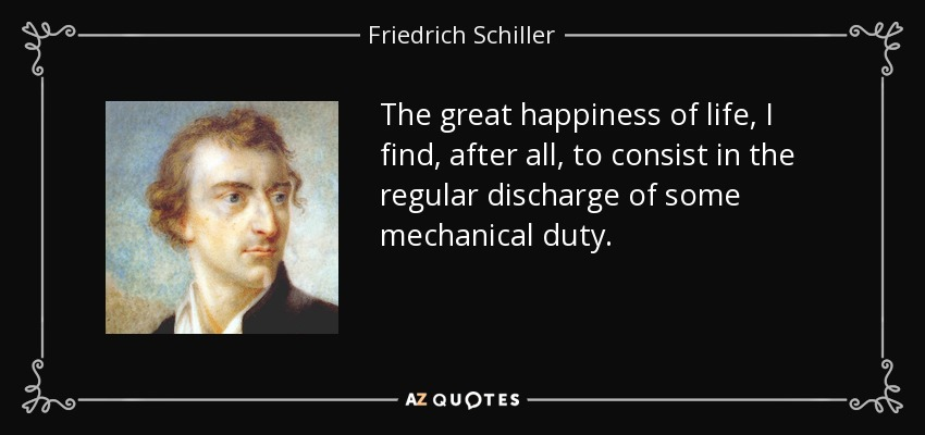 The great happiness of life, I find, after all, to consist in the regular discharge of some mechanical duty. - Friedrich Schiller