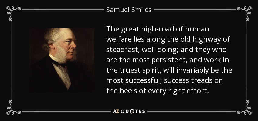 The great high-road of human welfare lies along the old highway of steadfast, well-doing; and they who are the most persistent, and work in the truest spirit, will invariably be the most successful; success treads on the heels of every right effort. - Samuel Smiles