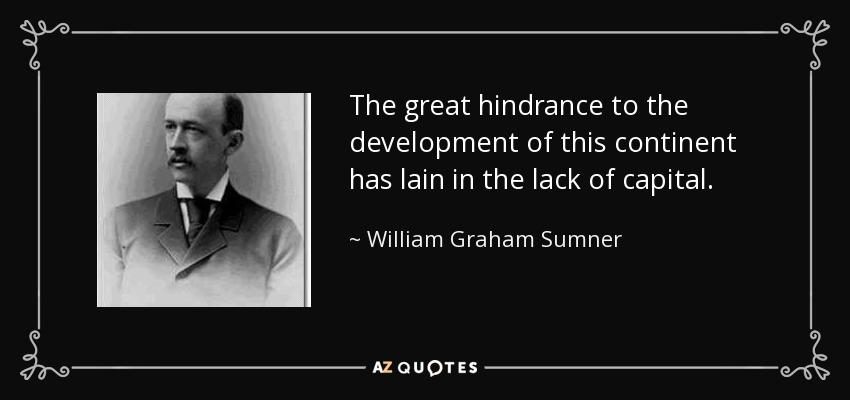 The great hindrance to the development of this continent has lain in the lack of capital. - William Graham Sumner