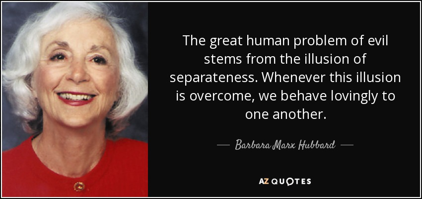 The great human problem of evil stems from the illusion of separateness. Whenever this illusion is overcome, we behave lovingly to one another. - Barbara Marx Hubbard