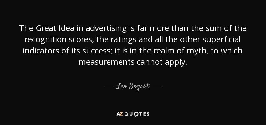 The Great Idea in advertising is far more than the sum of the recognition scores, the ratings and all the other superficial indicators of its success; it is in the realm of myth, to which measurements cannot apply. - Leo Bogart