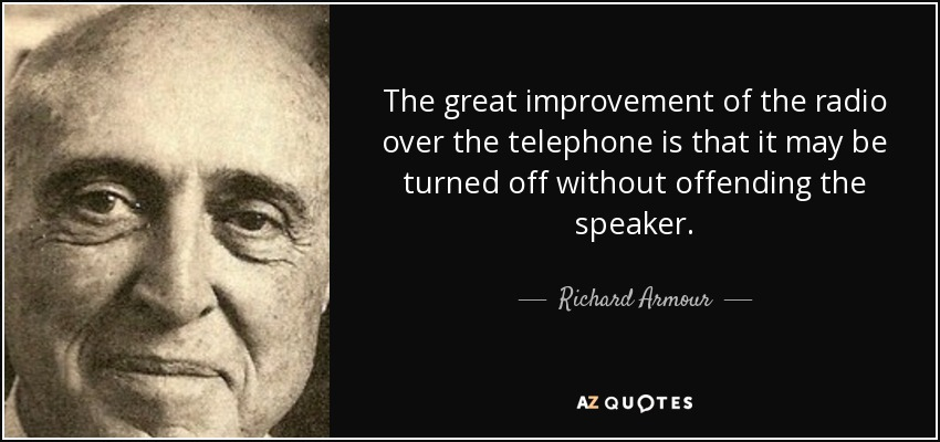 The great improvement of the radio over the telephone is that it may be turned off without offending the speaker. - Richard Armour