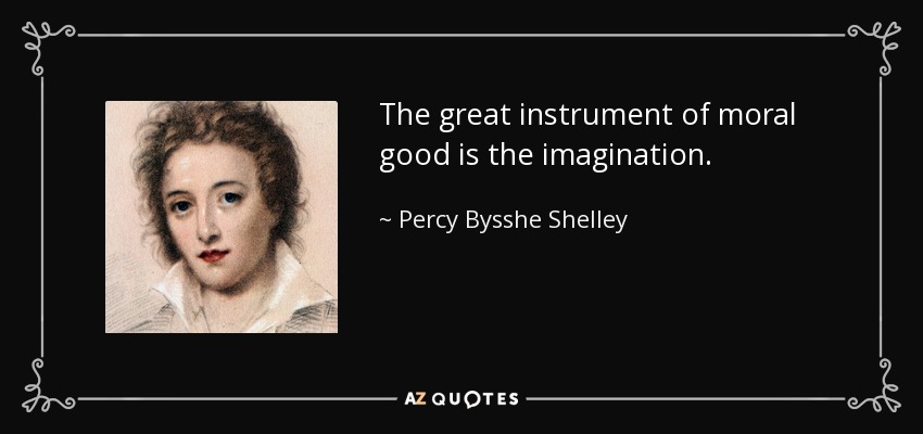 The great instrument of moral good is the imagination. - Percy Bysshe Shelley