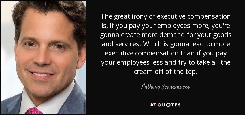 The great irony of executive compensation is, if you pay your employees more, you're gonna create more demand for your goods and services! Which is gonna lead to more executive compensation than if you pay your employees less and try to take all the cream off of the top. - Anthony Scaramucci