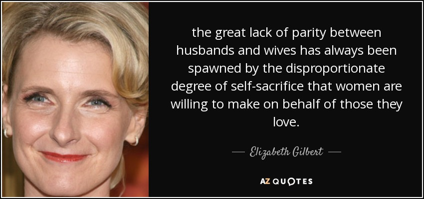 the great lack of parity between husbands and wives has always been spawned by the disproportionate degree of self-sacrifice that women are willing to make on behalf of those they love. - Elizabeth Gilbert