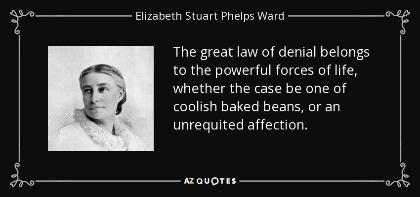 The great law of denial belongs to the powerful forces of life, whether the case be one of coolish baked beans, or an unrequited affection. - Elizabeth Stuart Phelps Ward