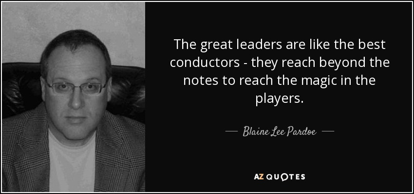 The great leaders are like the best conductors - they reach beyond the notes to reach the magic in the players. - Blaine Lee Pardoe