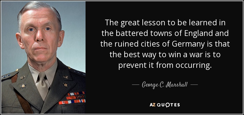The great lesson to be learned in the battered towns of England and the ruined cities of Germany is that the best way to win a war is to prevent it from occurring. - George C. Marshall