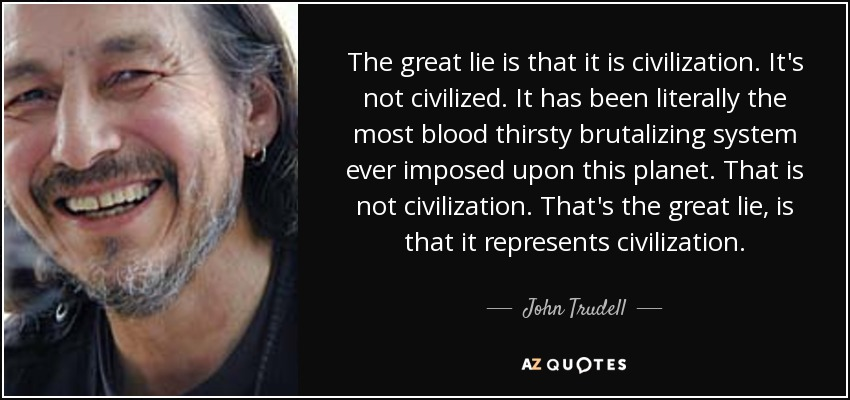 The great lie is that it is civilization. It's not civilized. It has been literally the most blood thirsty brutalizing system ever imposed upon this planet. That is not civilization. That's the great lie, is that it represents civilization. - John Trudell