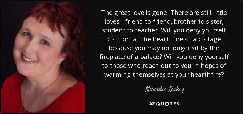 The great love is gone. There are still little loves - friend to friend, brother to sister, student to teacher. Will you deny yourself comfort at the hearthfire of a cottage because you may no longer sit by the fireplace of a palace? Will you deny yourself to those who reach out to you in hopes of warming themselves at your hearthfire? - Mercedes Lackey