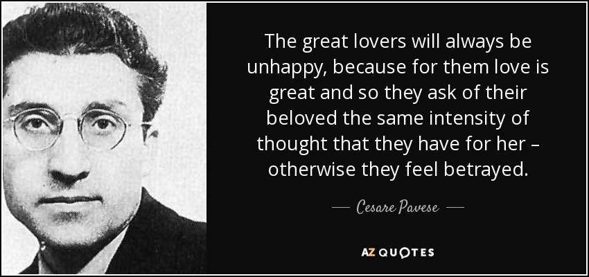 The great lovers will always be unhappy, because for them love is great and so they ask of their beloved the same intensity of thought that they have for her – otherwise they feel betrayed. - Cesare Pavese