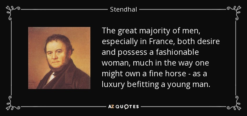 The great majority of men, especially in France, both desire and possess a fashionable woman, much in the way one might own a fine horse - as a luxury befitting a young man. - Stendhal