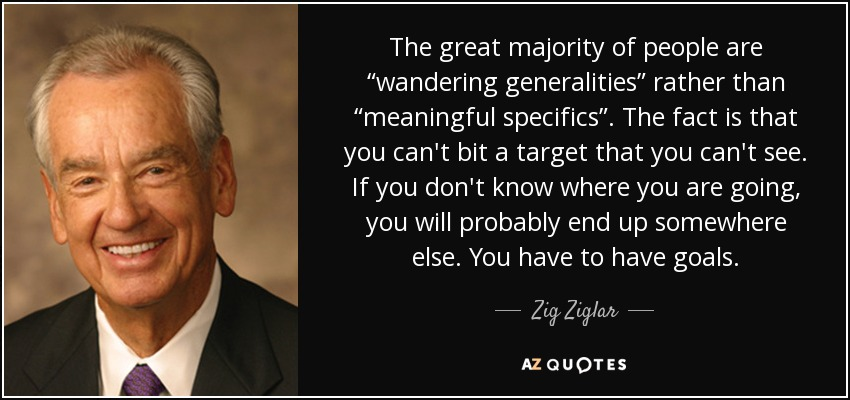 "The great majority of people are ""wandering generalities"" rather than ""meaningful specifics"". The fact is that you can't bit a target that you can't see. If you don't know where you are going, you will probably end up somewhere else. You have to have goals. - Zig Ziglar"