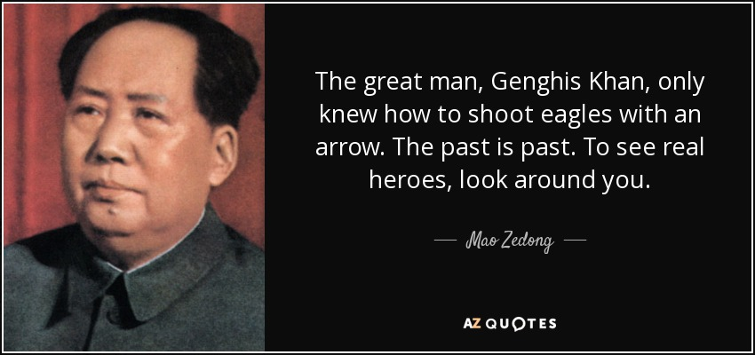 The great man, Genghis Khan, only knew how to shoot eagles with an arrow. The past is past. To see real heroes, look around you. - Mao Zedong