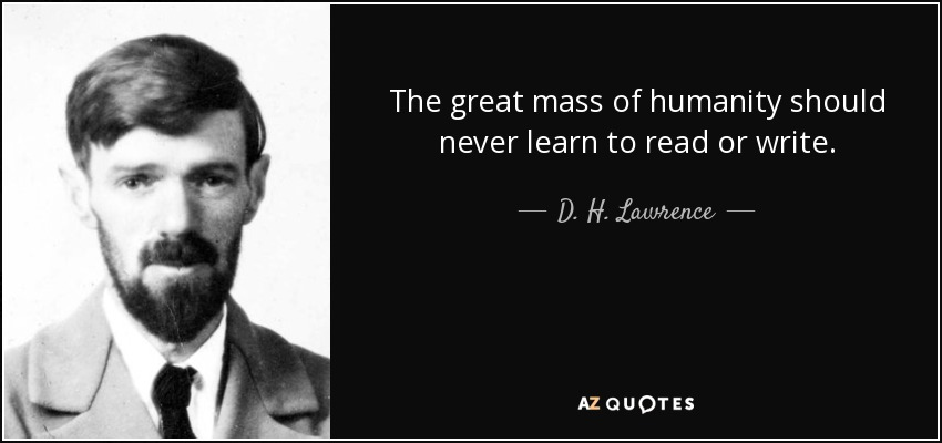 The great mass of humanity should never learn to read or write. - D. H. Lawrence