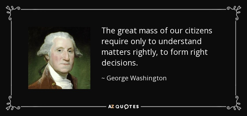 The great mass of our citizens require only to understand matters rightly, to form right decisions. - George Washington