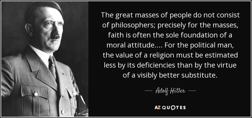 The great masses of people do not consist of philosophers; precisely for the masses, faith is often the sole foundation of a moral attitude. ... For the political man, the value of a religion must be estimated less by its deficiencies than by the virtue of a visibly better substitute. - Adolf Hitler
