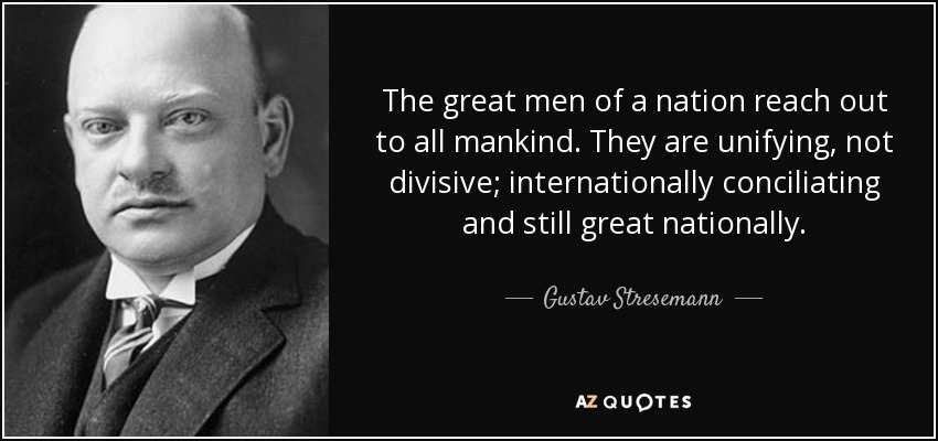 The great men of a nation reach out to all mankind. They are unifying, not divisive; internationally conciliating and still great nationally. - Gustav Stresemann