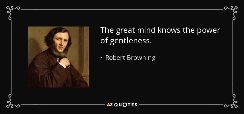 The great mind knows the power of gentleness. - Robert Browning