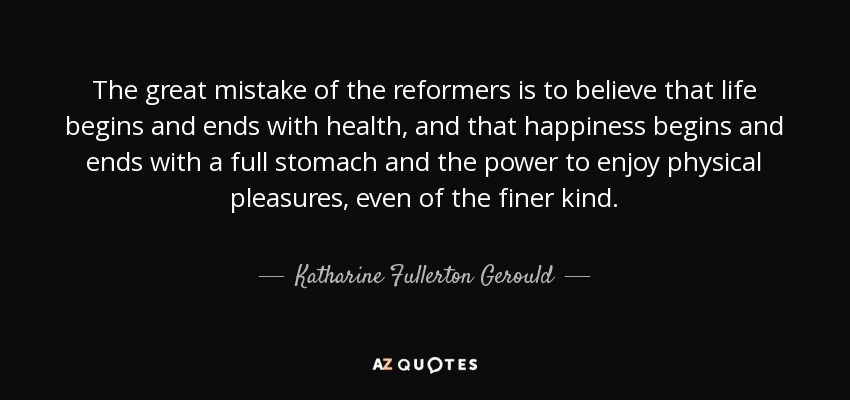 The great mistake of the reformers is to believe that life begins and ends with health, and that happiness begins and ends with a full stomach and the power to enjoy physical pleasures, even of the finer kind. - Katharine Fullerton Gerould
