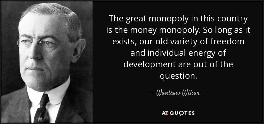 The great monopoly in this country is the money monopoly. So long as it exists, our old variety of freedom and individual energy of development are out of the question. - Woodrow Wilson