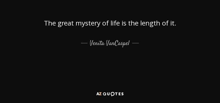 Venita Vancaspel Quote The Great Mystery Of Life Is The Length Of It