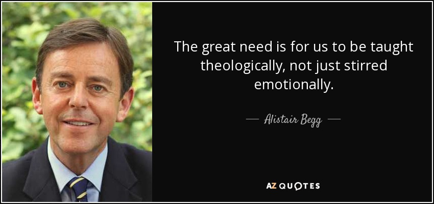 The great need is for us to be taught theologically, not just stirred emotionally. - Alistair Begg