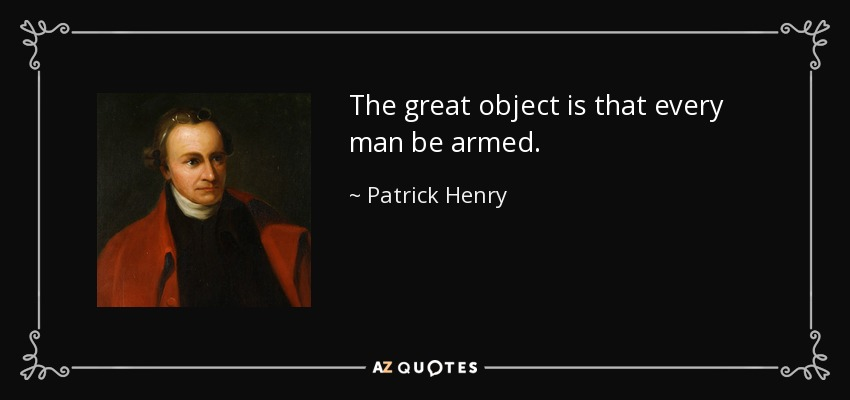 The great object is that every man be armed. - Patrick Henry
