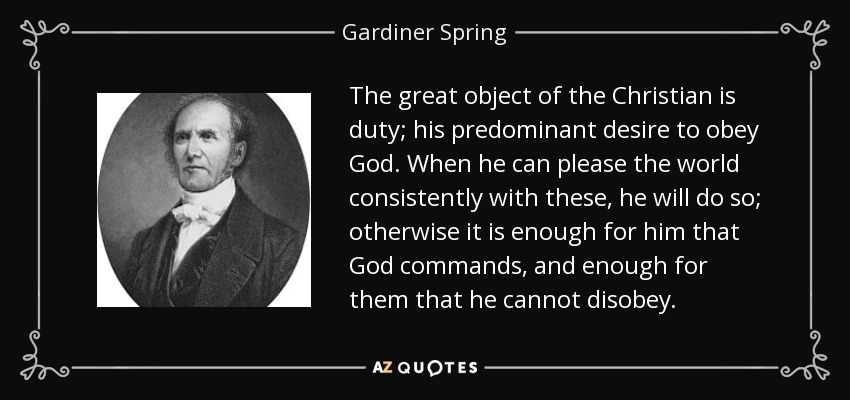 The great object of the Christian is duty; his predominant desire to obey God. When he can please the world consistently with these, he will do so; otherwise it is enough for him that God commands, and enough for them that he cannot disobey. - Gardiner Spring