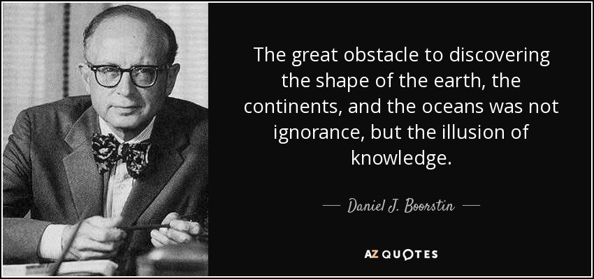 The great obstacle to discovering the shape of the earth, the continents, and the oceans was not ignorance, but the illusion of knowledge. - Daniel J. Boorstin