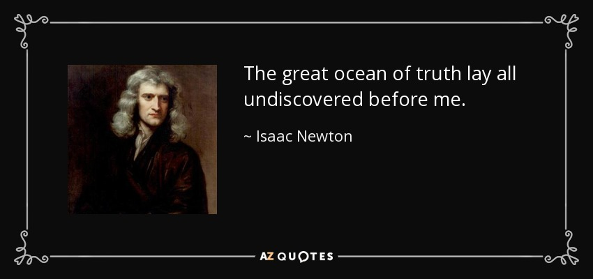 The great ocean of truth lay all undiscovered before me. - Isaac Newton
