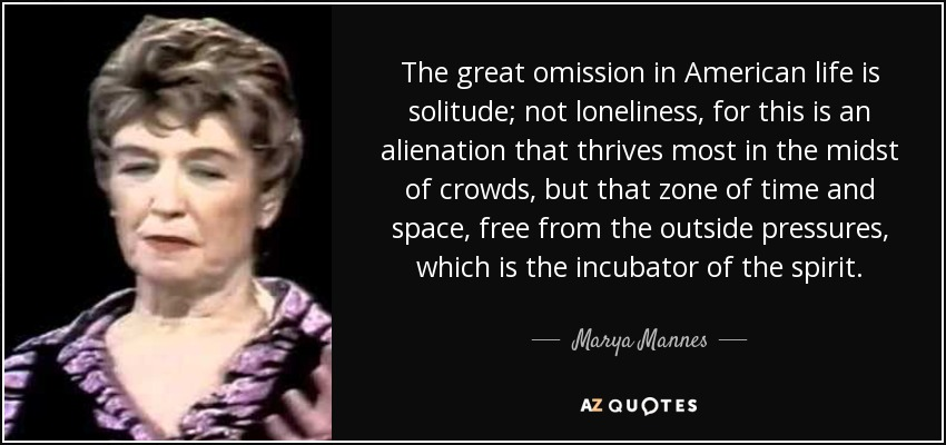 The great omission in American life is solitude; not loneliness, for this is an alienation that thrives most in the midst of crowds, but that zone of time and space, free from the outside pressures, which is the incubator of the spirit. - Marya Mannes