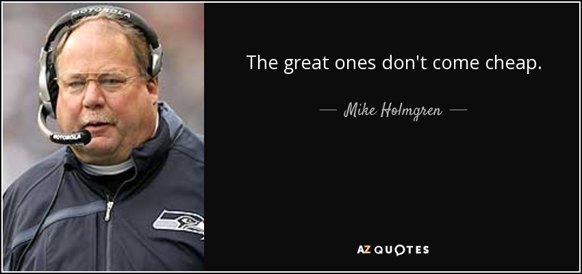 The great ones don't come cheap. - Mike Holmgren