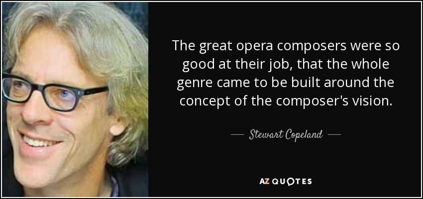 The great opera composers were so good at their job, that the whole genre came to be built around the concept of the composer's vision. - Stewart Copeland