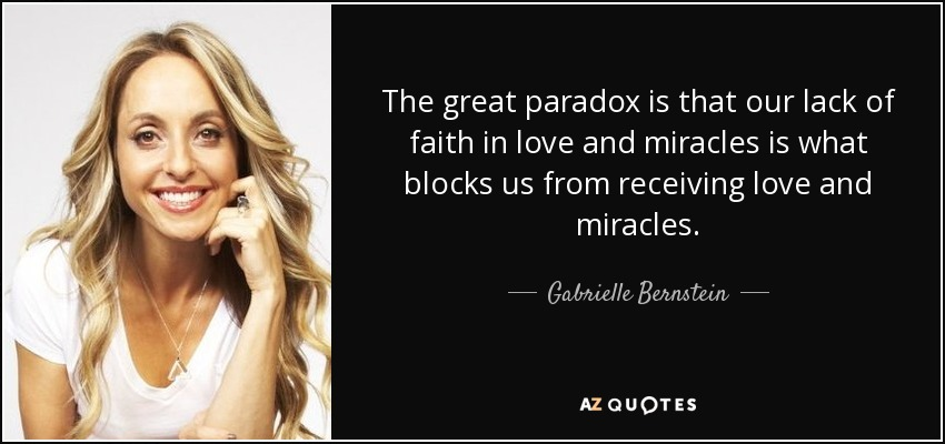 The great paradox is that our lack of faith in love and miracles is what blocks us from receiving love and miracles. - Gabrielle Bernstein