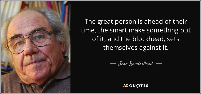 The great person is ahead of their time, the smart make something out of it, and the blockhead, sets themselves against it. - Jean Baudrillard