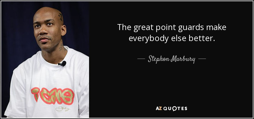 The great point guards make everybody else better. - Stephon Marbury