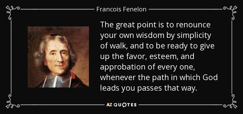 The great point is to renounce your own wisdom by simplicity of walk, and to be ready to give up the favor, esteem, and approbation of every one, whenever the path in which God leads you passes that way. - Francois Fenelon