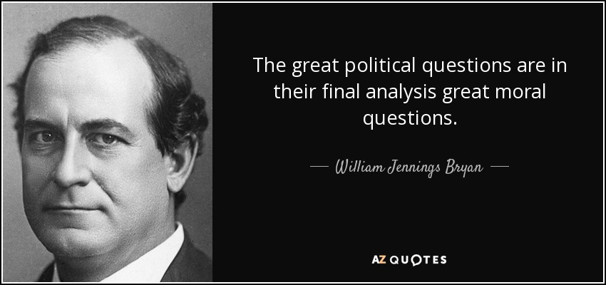 The great political questions are in their final analysis great moral questions. - William Jennings Bryan
