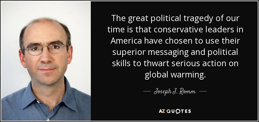 The great political tragedy of our time is that conservative leaders in America have chosen to use their superior messaging and political skills to thwart serious action on global warming. - Joseph J. Romm