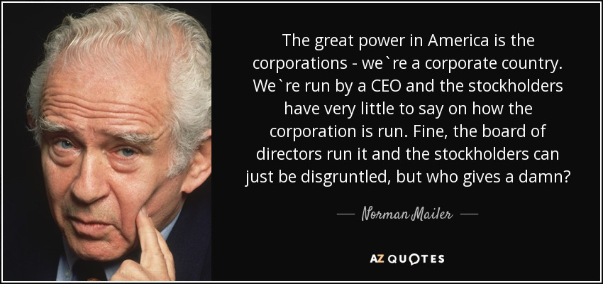 The great power in America is the corporations - we`re a corporate country. We`re run by a CEO and the stockholders have very little to say on how the corporation is run. Fine, the board of directors run it and the stockholders can just be disgruntled, but who gives a damn? - Norman Mailer