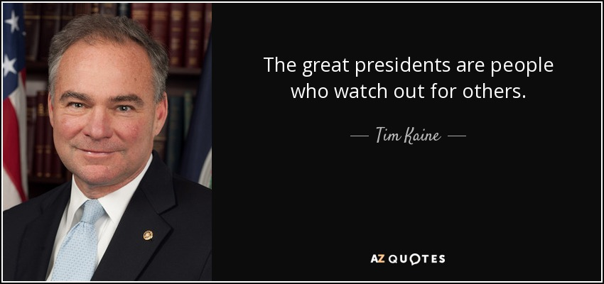 The great presidents are people who watch out for others. - Tim Kaine